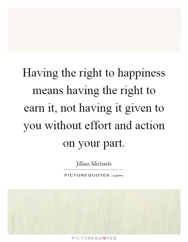 Having the right to happiness means having the right to earn it, not having it given to you without effort and action on your part Picture Quote #1