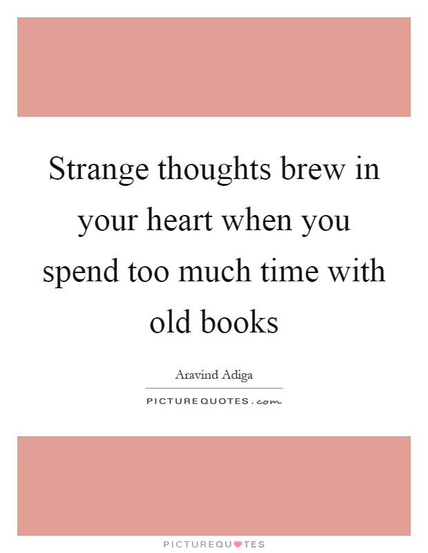 Strange thoughts brew in your heart when you spend too much time with old books Picture Quote #1