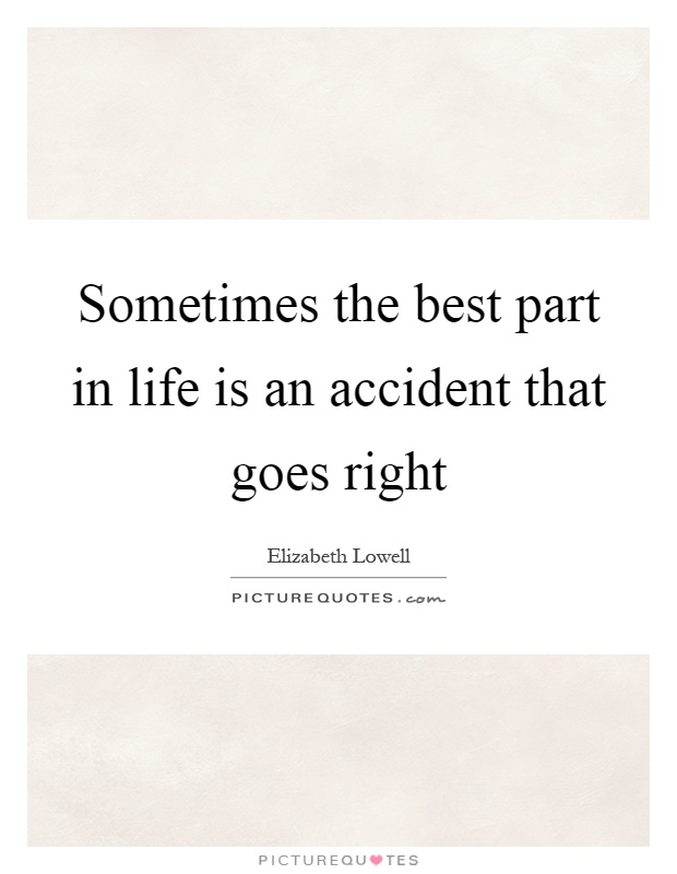 Sometimes the best part in life is an accident that goes right Picture Quote #1