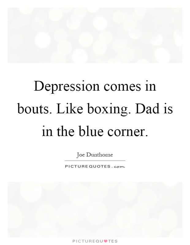 Depression comes in bouts. Like boxing. Dad is in the blue corner Picture Quote #1