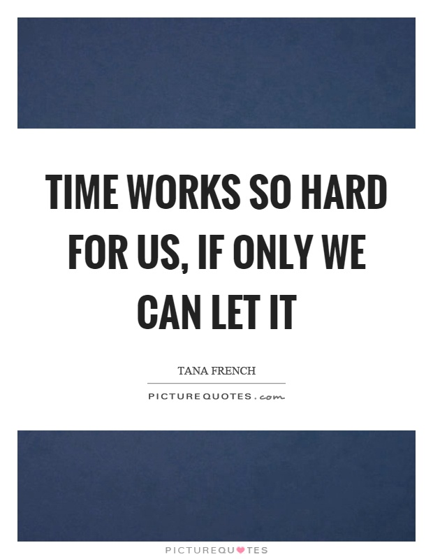 Time works so hard for us, if only we can let it Picture Quote #1