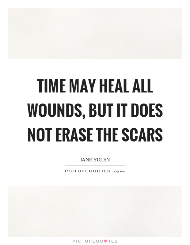 Time may heal all wounds, but it does not erase the scars Picture Quote #1