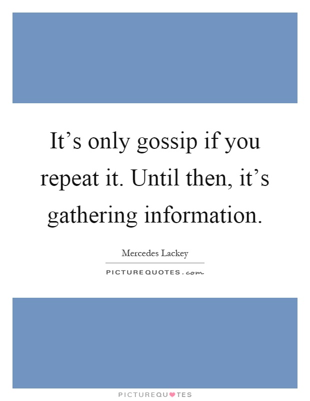 It's only gossip if you repeat it. Until then, it's gathering information Picture Quote #1