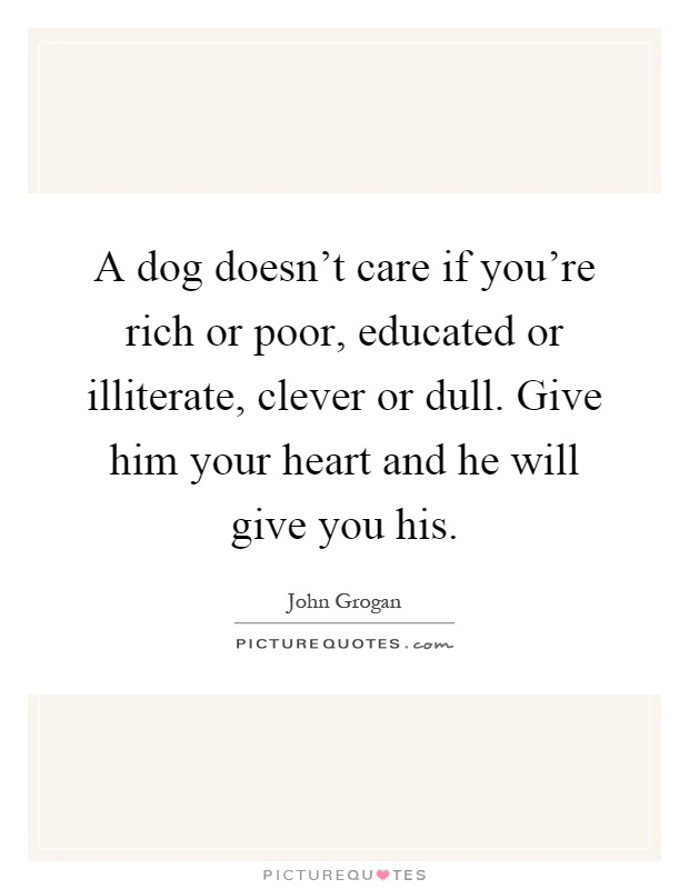 A dog doesn't care if you're rich or poor, educated or illiterate, clever or dull. Give him your heart and he will give you his Picture Quote #1