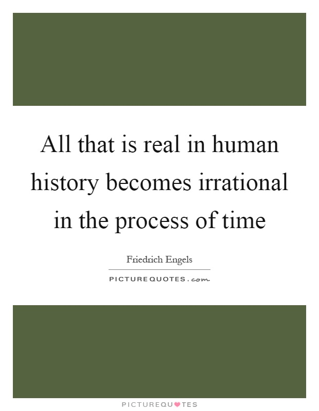 All that is real in human history becomes irrational in the process of time Picture Quote #1