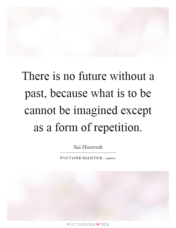 There is no future without a past, because what is to be cannot be imagined except as a form of repetition Picture Quote #1