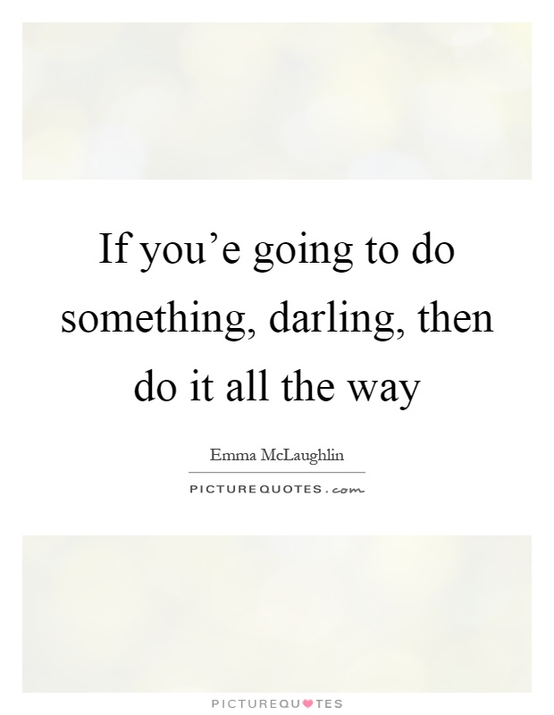 If you'e going to do something, darling, then do it all the way Picture Quote #1
