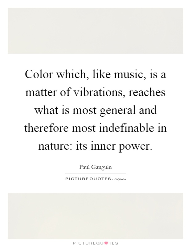 Color which, like music, is a matter of vibrations, reaches what is most general and therefore most indefinable in nature: its inner power Picture Quote #1