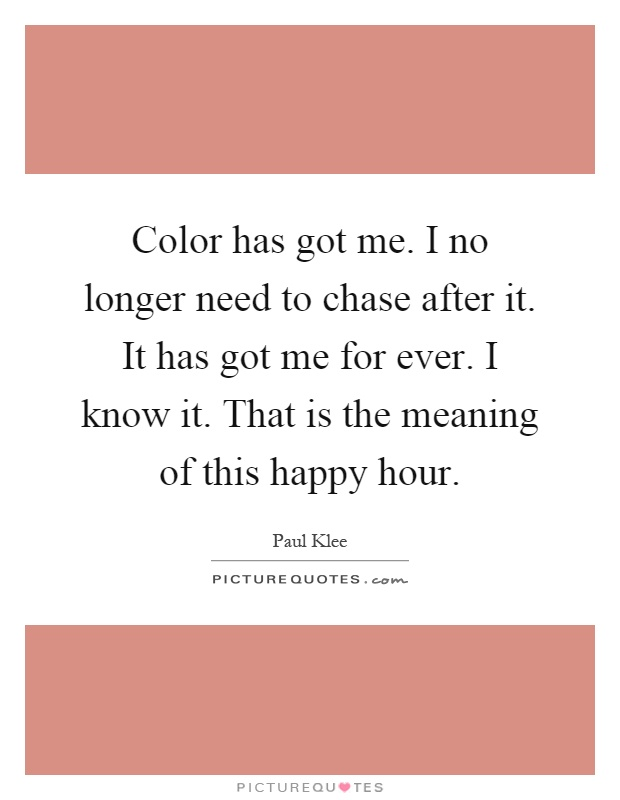 Color has got me. I no longer need to chase after it. It has got me for ever. I know it. That is the meaning of this happy hour Picture Quote #1