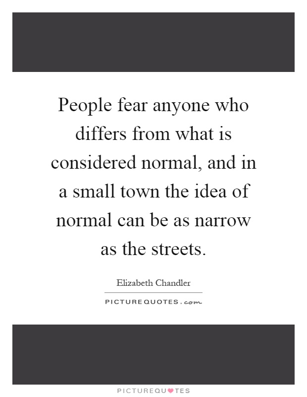 People fear anyone who differs from what is considered normal, and in a small town the idea of normal can be as narrow as the streets Picture Quote #1