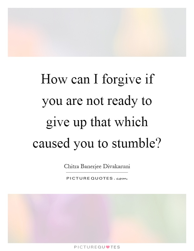 How can I forgive if you are not ready to give up that which caused you to stumble? Picture Quote #1