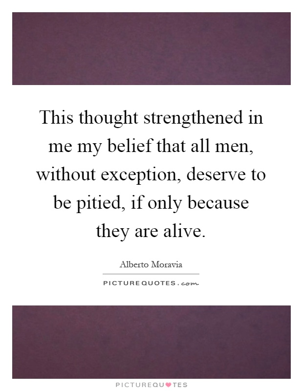 This thought strengthened in me my belief that all men, without exception, deserve to be pitied, if only because they are alive Picture Quote #1