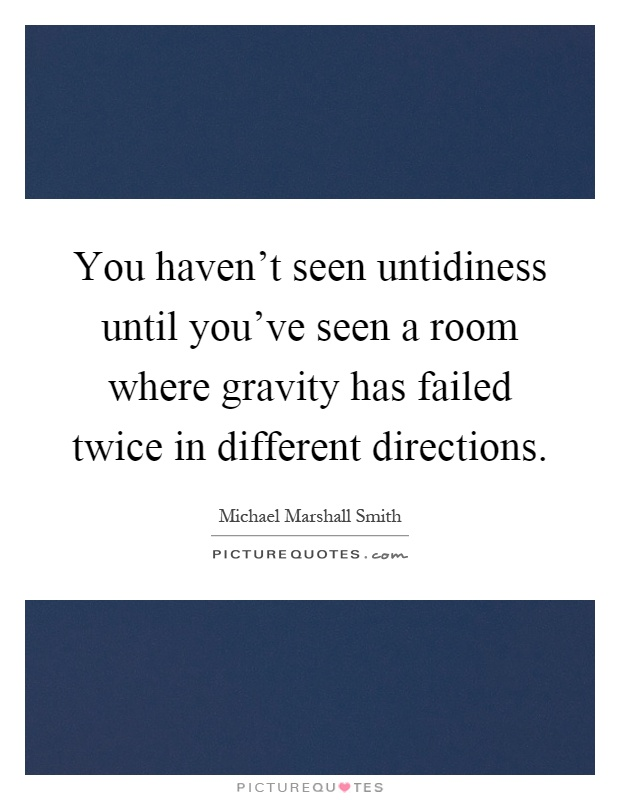 You haven't seen untidiness until you've seen a room where gravity has failed twice in different directions Picture Quote #1