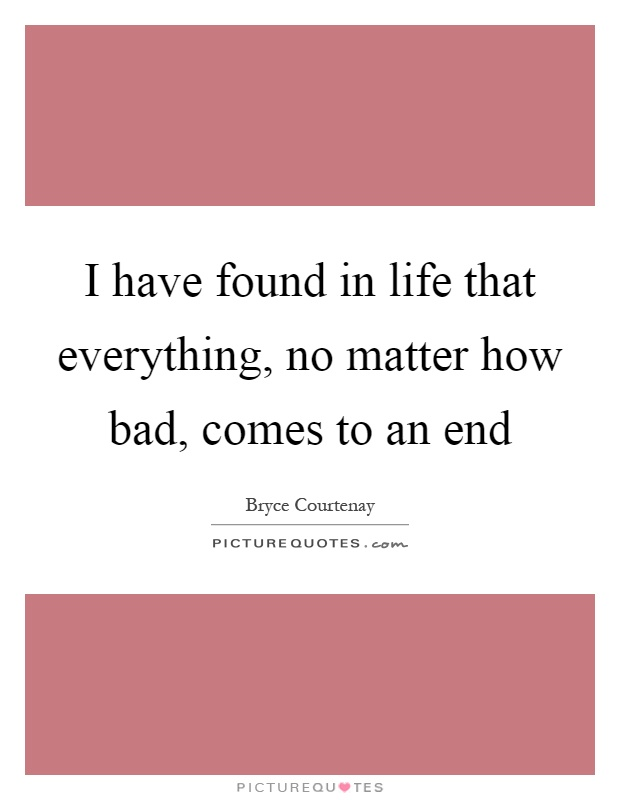 I have found in life that everything, no matter how bad, comes to an end Picture Quote #1