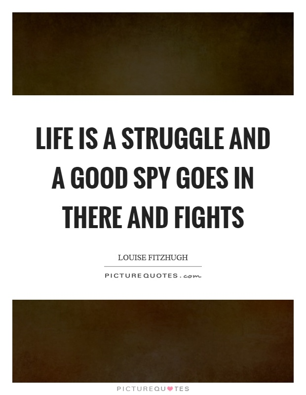 Life is a struggle and a good spy goes in there and fights Picture Quote #1