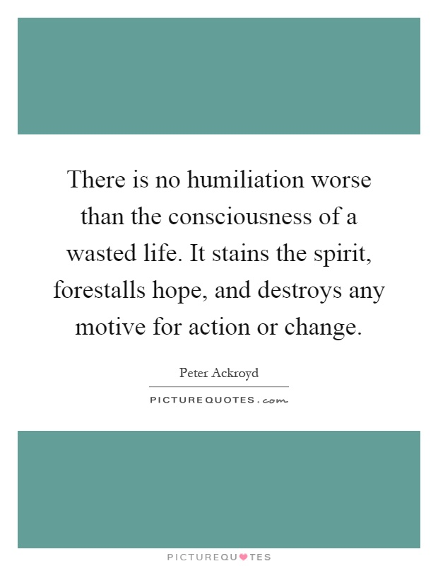 There is no humiliation worse than the consciousness of a wasted life. It stains the spirit, forestalls hope, and destroys any motive for action or change Picture Quote #1