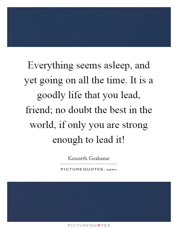 Everything seems asleep, and yet going on all the time. It is a goodly life that you lead, friend; no doubt the best in the world, if only you are strong enough to lead it! Picture Quote #1