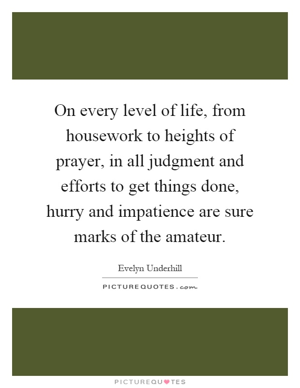 On every level of life, from housework to heights of prayer, in all judgment and efforts to get things done, hurry and impatience are sure marks of the amateur Picture Quote #1