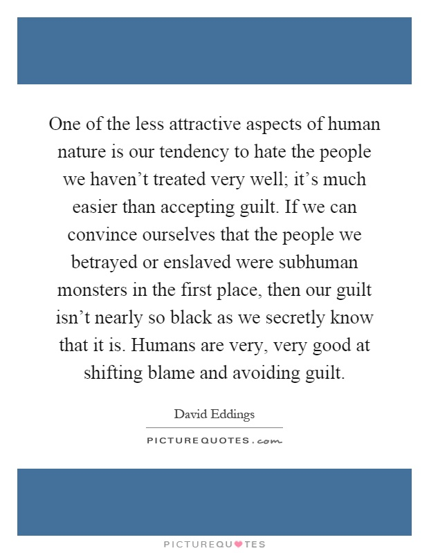 One of the less attractive aspects of human nature is our tendency to hate the people we haven't treated very well; it's much easier than accepting guilt. If we can convince ourselves that the people we betrayed or enslaved were subhuman monsters in the first place, then our guilt isn't nearly so black as we secretly know that it is. Humans are very, very good at shifting blame and avoiding guilt Picture Quote #1