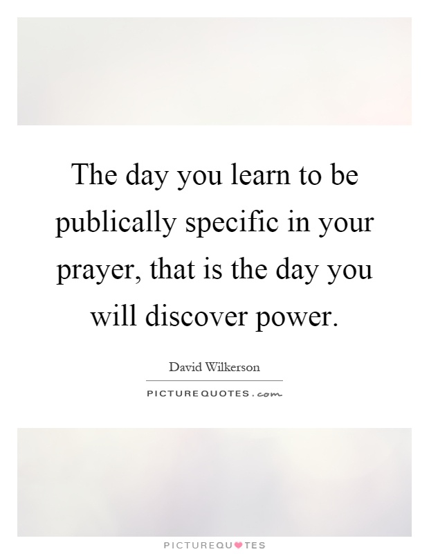 The day you learn to be publically specific in your prayer, that is the day you will discover power Picture Quote #1