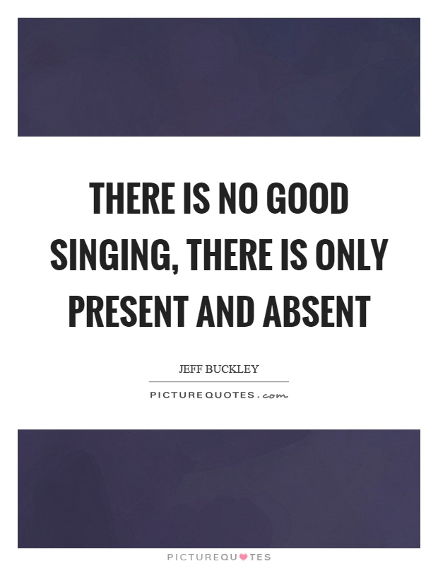 There is no good singing, there is only present and absent Picture Quote #1