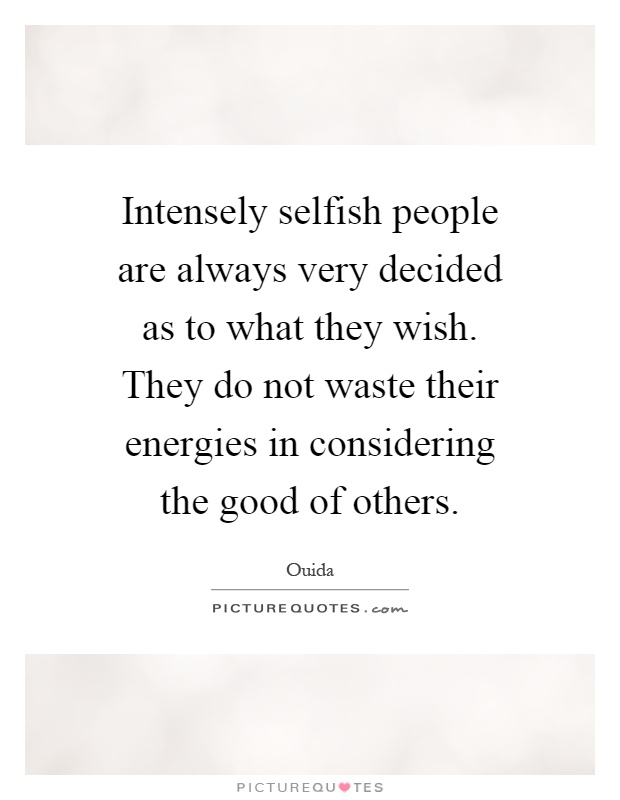 Intensely selfish people are always very decided as to what ...