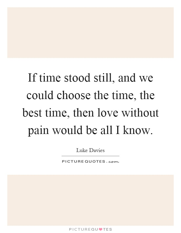 If time stood still, and we could choose the time, the best time, then love without pain would be all I know Picture Quote #1