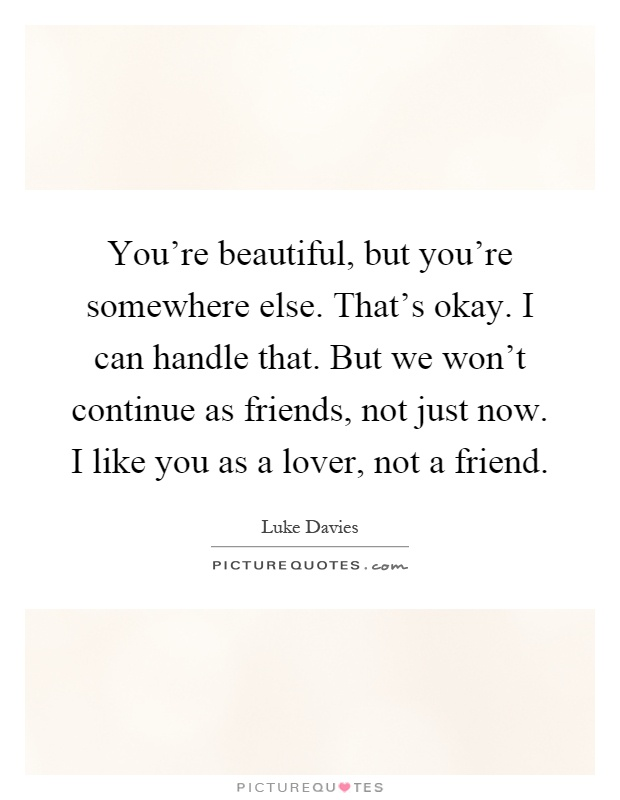 You're beautiful, but you're somewhere else. That's okay. I can handle that. But we won't continue as friends, not just now. I like you as a lover, not a friend Picture Quote #1