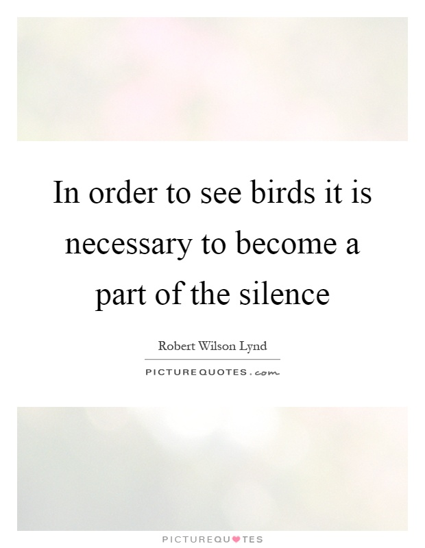 In order to see birds it is necessary to become a part of the silence Picture Quote #1