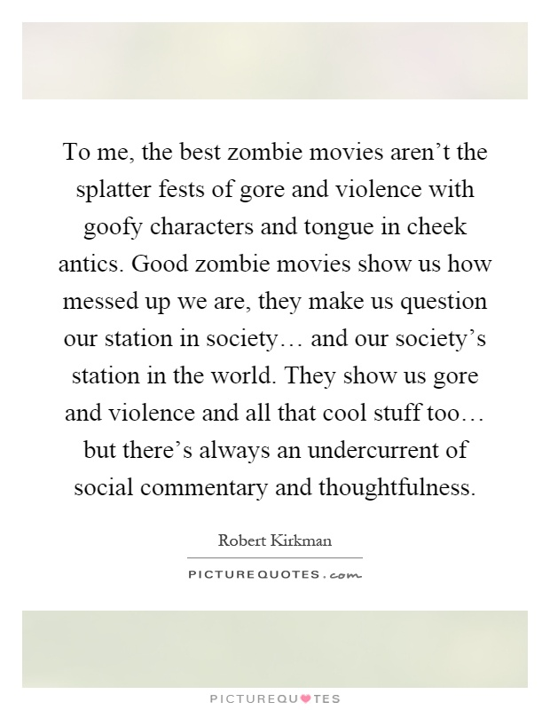 To me, the best zombie movies aren't the splatter fests of gore and violence with goofy characters and tongue in cheek antics. Good zombie movies show us how messed up we are, they make us question our station in society… and our society's station in the world. They show us gore and violence and all that cool stuff too… but there's always an undercurrent of social commentary and thoughtfulness Picture Quote #1