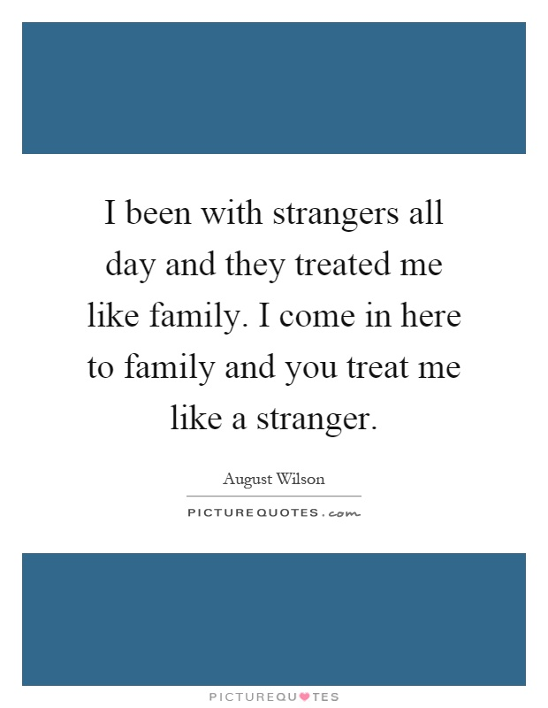 I been with strangers all day and they treated me like family. I come in here to family and you treat me like a stranger Picture Quote #1