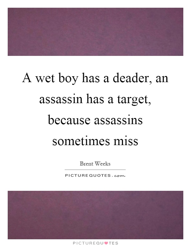 A wet boy has a deader, an assassin has a target, because assassins sometimes miss Picture Quote #1
