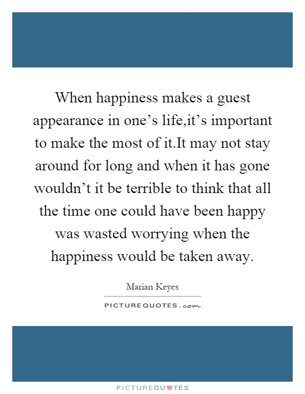When happiness makes a guest appearance in one's life,it's important to make the most of it.It may not stay around for long and when it has gone wouldn't it be terrible to think that all the time one could have been happy was wasted worrying when the happiness would be taken away Picture Quote #1