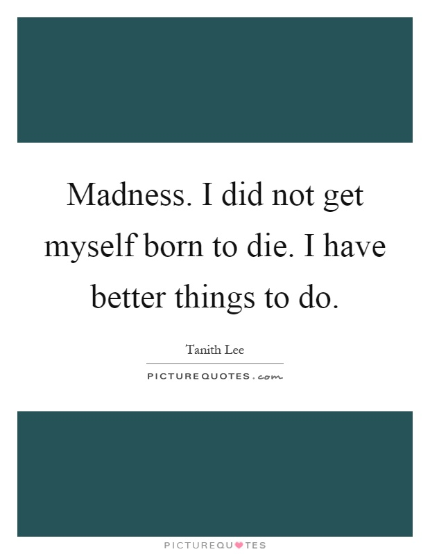 Madness. I did not get myself born to die. I have better things to do Picture Quote #1