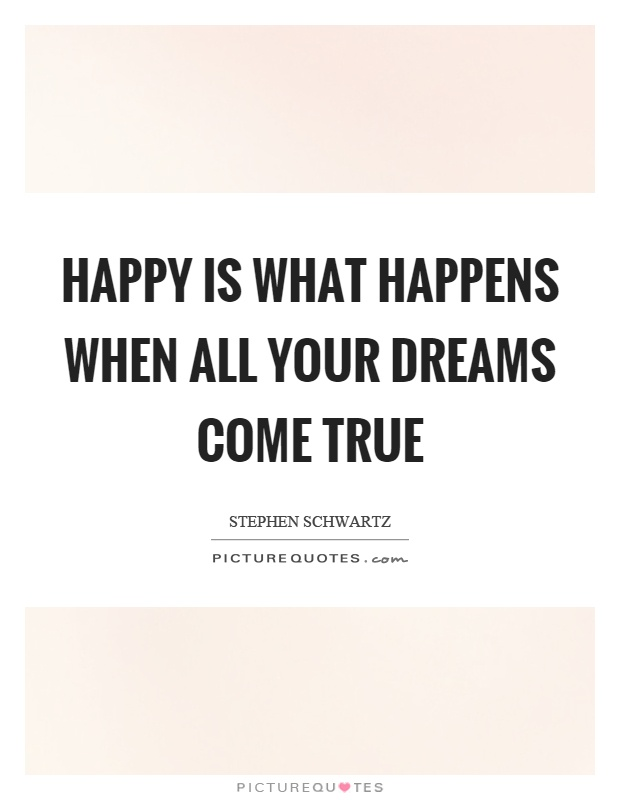 Happy is what happens when all your dreams come true Picture Quote #1