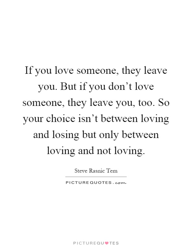 If you love someone, they leave you. But if you don't love someone, they leave you, too. So your choice isn't between loving and losing but only between loving and not loving Picture Quote #1