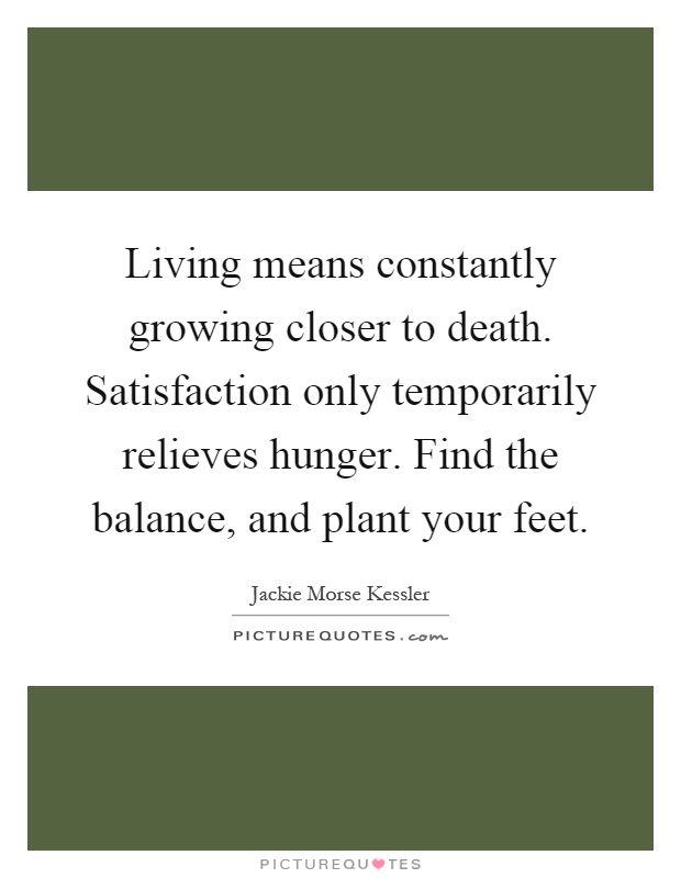 Living means constantly growing closer to death. Satisfaction only temporarily relieves hunger. Find the balance, and plant your feet Picture Quote #1