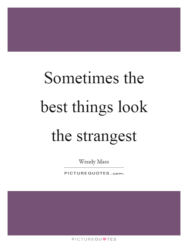 Sometimes the best things look the strangest Picture Quote #1