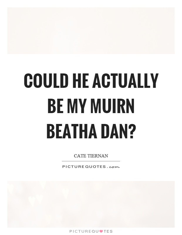 Could he actually be my muirn beatha dan? Picture Quote #1