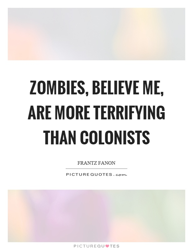 Zombies, believe me, are more terrifying than colonists Picture Quote #1