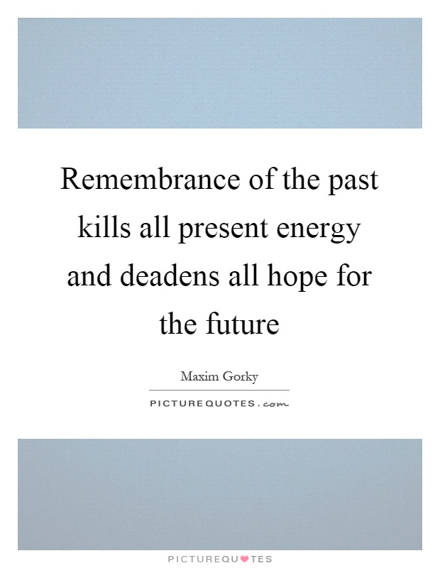 Remembrance of the past kills all present energy and deadens all hope for the future Picture Quote #1