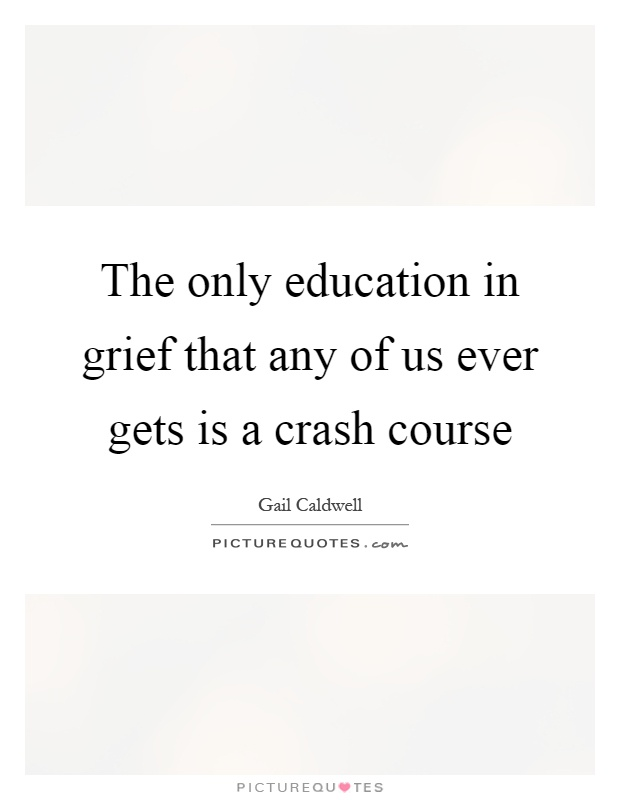 The only education in grief that any of us ever gets is a crash course Picture Quote #1