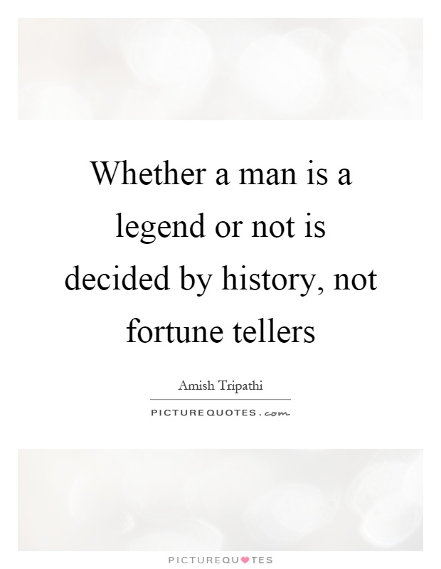 Whether a man is a legend or not is decided by history, not fortune tellers Picture Quote #1