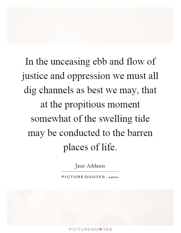 In the unceasing ebb and flow of justice and oppression we must all dig channels as best we may, that at the propitious moment somewhat of the swelling tide may be conducted to the barren places of life Picture Quote #1