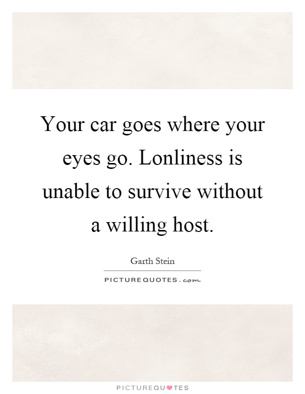 Your car goes where your eyes go. Lonliness is unable to survive without a willing host Picture Quote #1