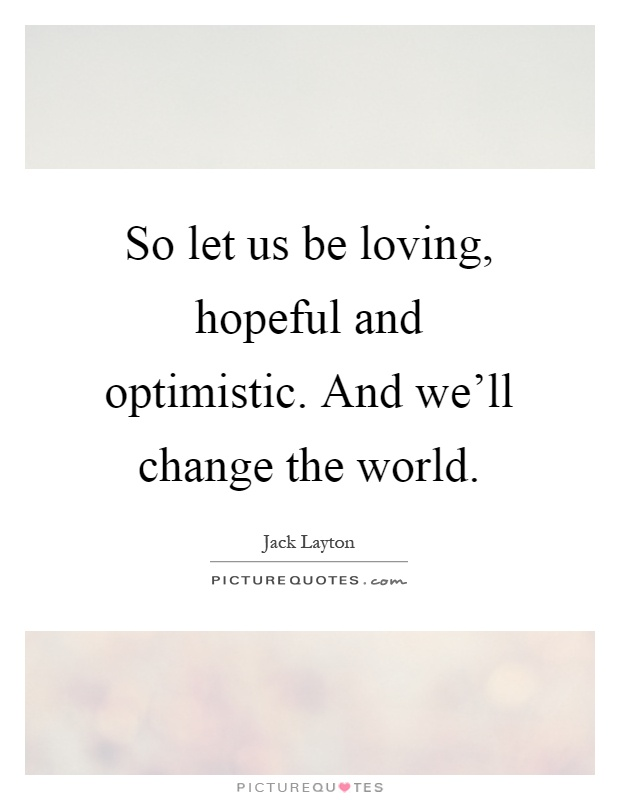 So let us be loving, hopeful and optimistic. And we'll change the world Picture Quote #1
