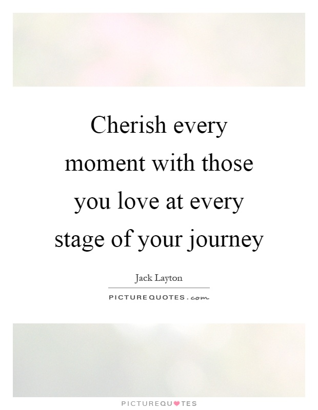 Cherish every moment with those you love at every stage of your journey Picture Quote #1