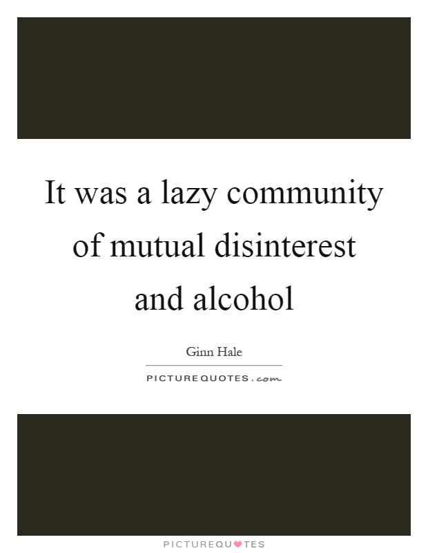 It was a lazy community of mutual disinterest and alcohol Picture Quote #1