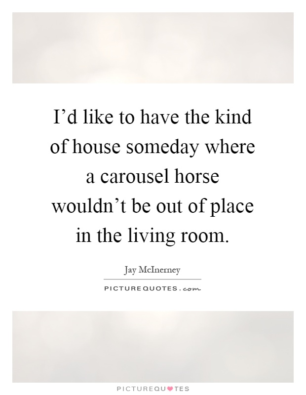I'd like to have the kind of house someday where a carousel horse wouldn't be out of place in the living room Picture Quote #1