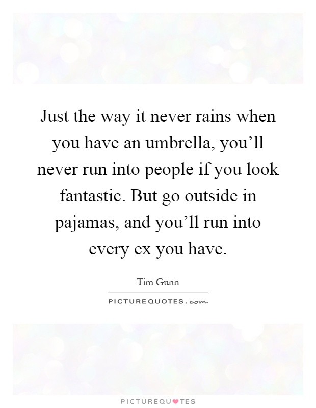 Just the way it never rains when you have an umbrella, you'll never run into people if you look fantastic. But go outside in pajamas, and you'll run into every ex you have Picture Quote #1